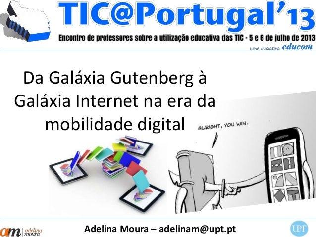 Da Galáxia Gutenberg à Galáxia Internet na era da mobilidade digital Adelina Moura – adelinam@upt.pt
