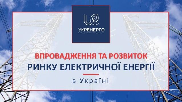 ВПРОВАДЖЕННЯ ТА РОЗВИТОК РИНКУ ЕЛЕКТРИЧНОЇ ЕНЕРГІЇ в Укра їні