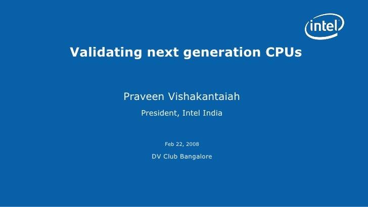 Validating next generation CPUs Praveen Vishakantaiah President, Intel India Feb 22, 2008 DV Club Bangalore