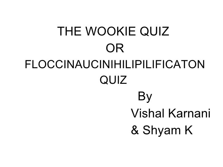 <ul><li>THE WOOKIE QUIZ  </li></ul><ul><li>OR </li></ul><ul><li>FLOCCINAUCINIHILIPILIFICATON </li></ul><ul><li>QUIZ  </li>...