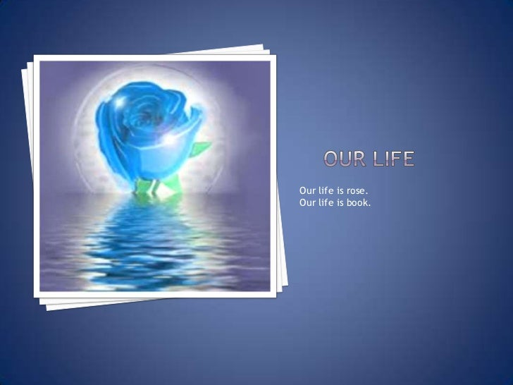 Our life<br />Our life is rose.<br />Our life is book.<br />