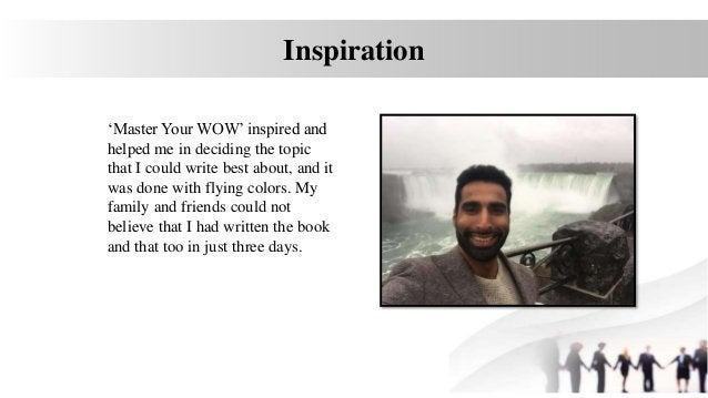 Inspiration 'Master Your WOW' inspired and helped me in deciding the topic that I could write best about, and it was done ...