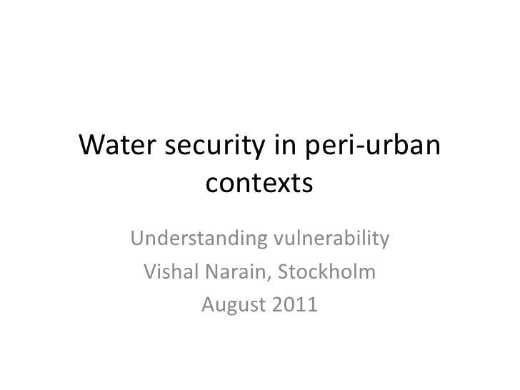 Water security in peri-urban contexts<br />Understanding vulnerability <br />VishalNarain, Stockholm<br />August 2011 <br />