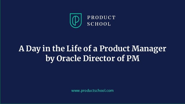 www.productschool.com A Day in the Life of a Product Manager by Oracle Director of PM