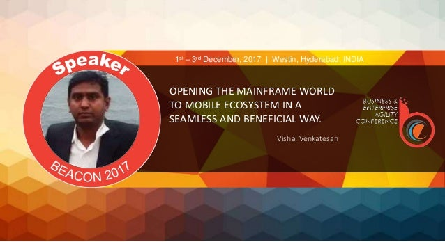 OPENING THE MAINFRAME WORLD TO MOBILE ECOSYSTEM IN A SEAMLESS AND BENEFICIAL WAY. Vishal Venkatesan 1st – 3rd December, 20...