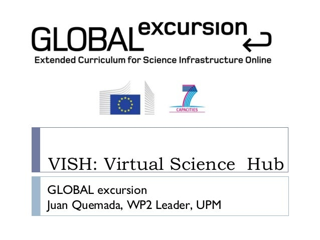 VISH: Virtual Science HubGLOBAL excursionJuan Quemada, WP2 Leader, UPM