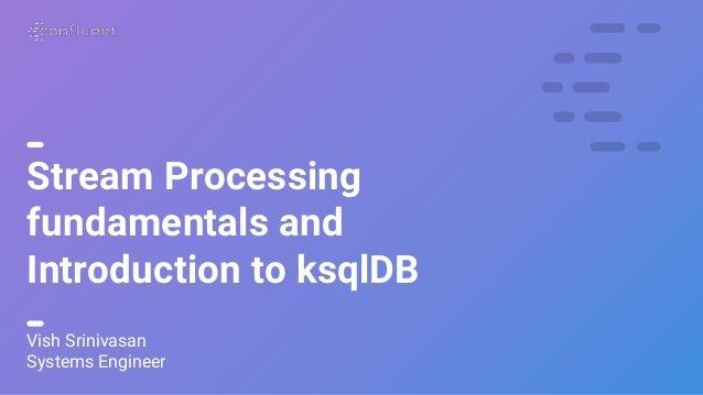 1 Stream Processing fundamentals and Introduction to ksqlDB Vish Srinivasan Systems Engineer