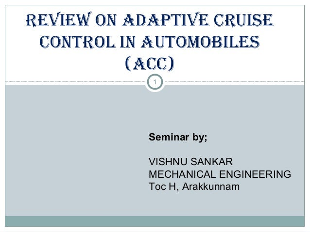 1 REVIEW ON AdAptIVE CRuIsE CONtROl IN AutOMOBIlEs (ACC) Seminar by; VISHNU SANKAR MECHANICAL ENGINEERING Toc H, Arakkunnam