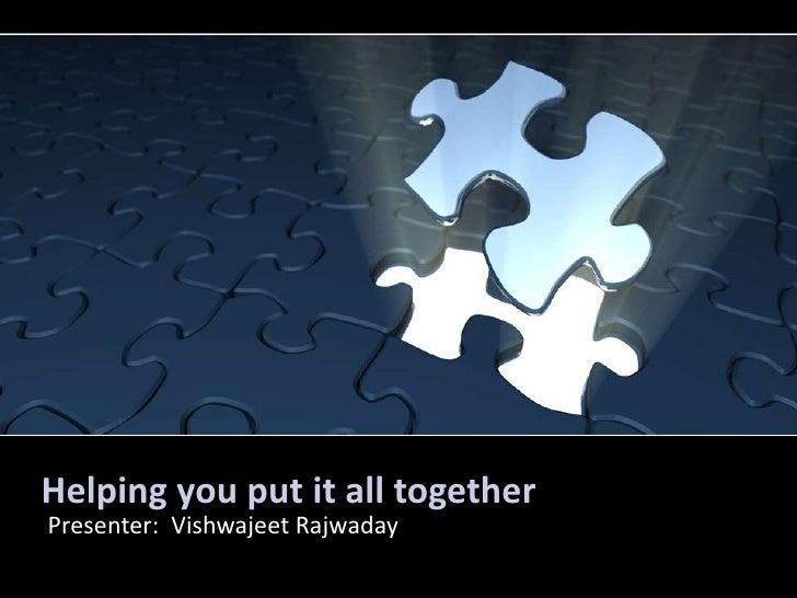 Helping you put it all together<br />Presenter:  Vishwajeet Rajwaday<br />
