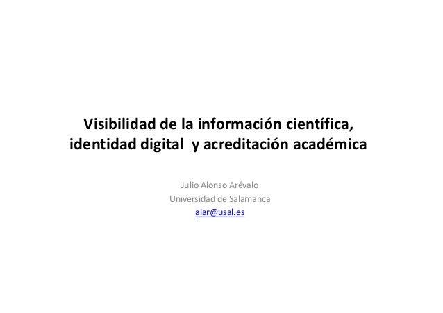 Visibilidad de la información científica,  identidad digital y acreditación académica  Julio Alonso Arévalo  Universidad d...