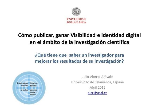 Cómo publicar, ganar Visibilidad e identidad digital en el ámbito de la investigación científica Julio Alonso Arévalo Univ...