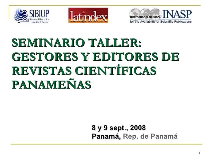SEMINARIO TALLER: GESTORES Y EDITORES DE REVISTAS CIENTÍFICAS PANAMEÑAS   8 y 9 sept., 2008 Panamá,  Rep. de Panamá