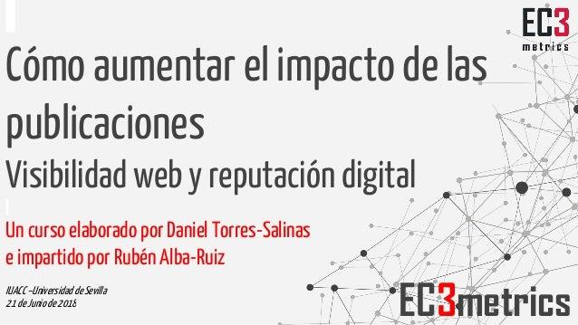 Cómo aumentar el impacto de las publicaciones Visibilidad web y reputación digital Un curso elaborado por Daniel Torres-Sa...