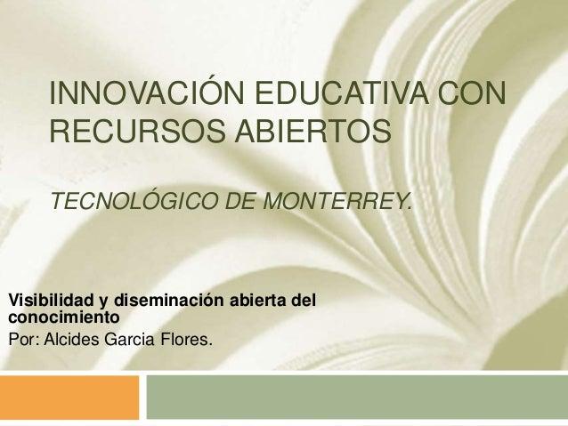 INNOVACIÓN EDUCATIVA CON RECURSOS ABIERTOS TECNOLÓGICO DE MONTERREY. Visibilidad y diseminación abierta del conocimiento P...
