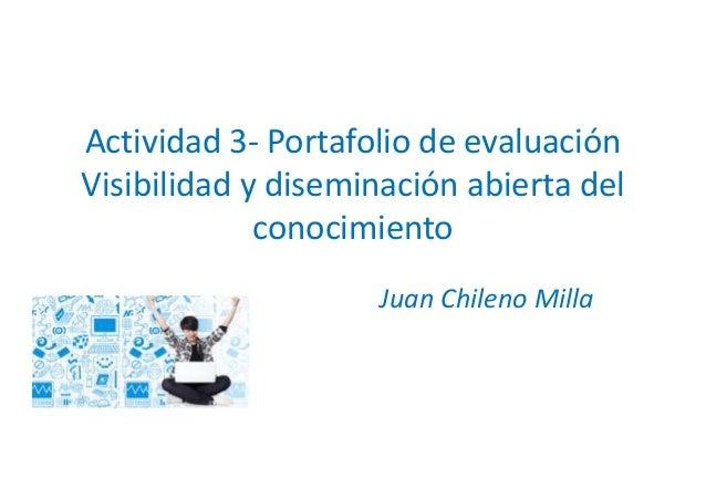 Actividad 3- Portafolio de evaluación  Visibilidad y diseminación abierta del  conocimiento  Juan Chileno Milla
