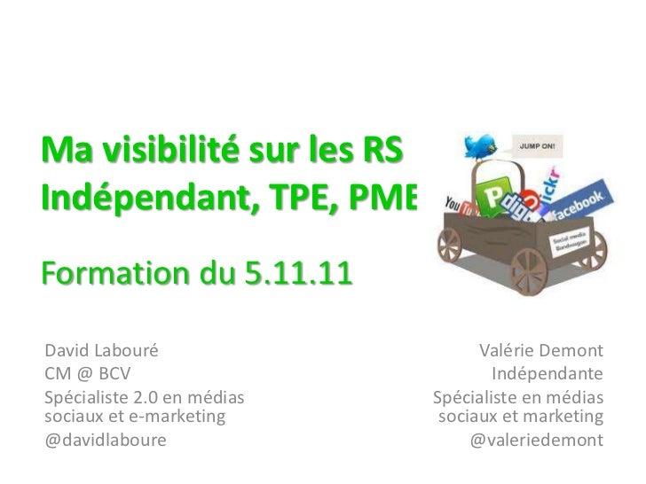 Ma visibilité sur les RSIndépendant, TPE, PMEFormation du 5.11.11David Labouré                     Valérie DemontCM @ BCV ...