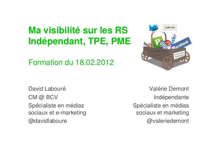 Ma visibilité sur les RSIndépendant, TPE, PMEFormation du 18.02.2012David Labouré                    Valérie DemontCM @ BC...