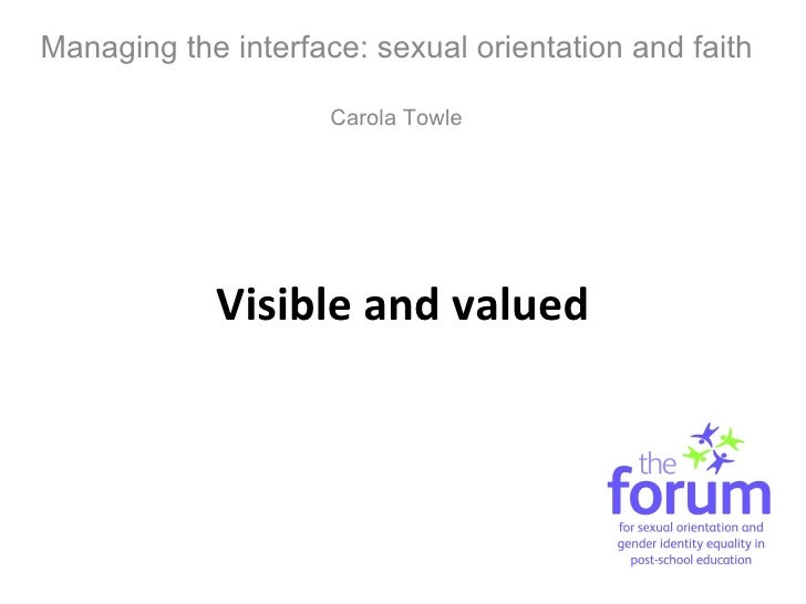 Visible and valued Managing the interface: sexual orientation and faith Carola Towle