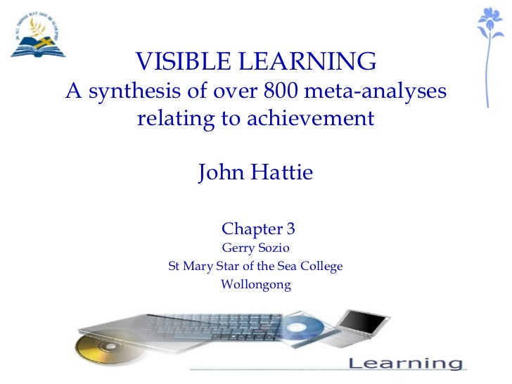 VISIBLE LEARNING A synthesis of over 800 meta-analyses relating to achievement John Hattie   Chapter 3 Gerry Sozio St Mary...