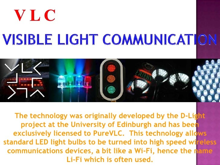 visible light communicatiom This article reviews the visible light communications (vlc), a technology in which the visible spectrum is modulated to transmit data it presents the vlc communication system: the transmitter, the channel, and the receiver the single and multichannel transceivers are presented the channel for a system.