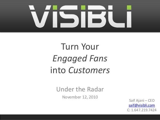 Turn Your Engaged Fans into Customers Under the Radar November 12, 2010 Saif Ajani – CEO saif@visibli.com C: 1.647.219.7424