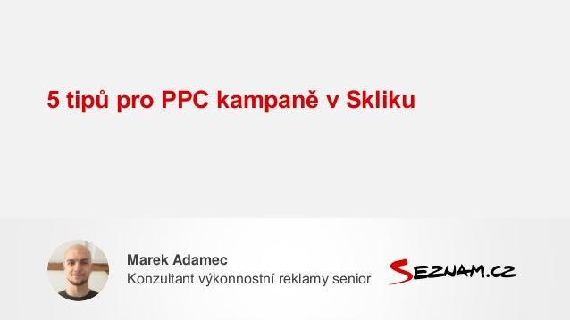 5 tipů pro PPC kampaně v Skliku Marek Adamec Konzultant výkonnostní reklamy senior