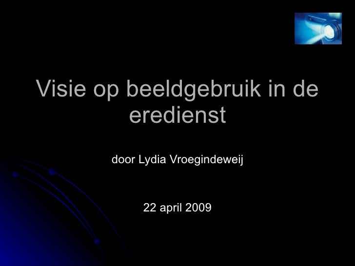 Visie op beeldgebruik in de eredienst door Lydia Vroegindeweij 22 april 2009