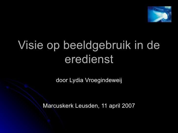 Visie op beeldgebruik in de eredienst door Lydia Vroegindeweij Marcuskerk Leusden, 11 april 2007