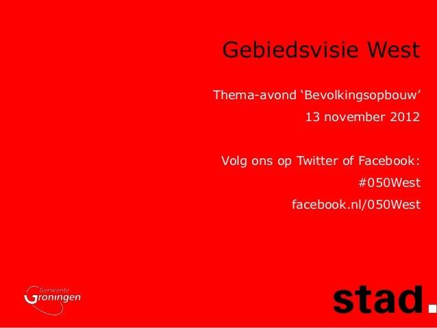 Gebiedsvisie WestThema-avond 'Bevolkingsopbouw'              13 november 2012 Volg ons op Twitter of Facebook:            ...