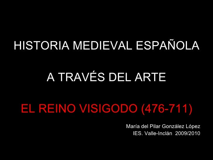 HISTORIA MEDIEVAL ESPAÑOLA  A TRAVÉS DEL ARTE EL REINO VISIGODO (476-711) María del Pilar González López IES. Valle-Inclán...