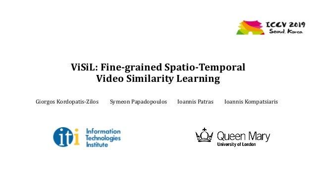 ViSiL: Fine-grained Spatio-Temporal Video Similarity Learning Giorgos Kordopatis-Zilos Symeon Papadopoulos Ioannis Patras ...