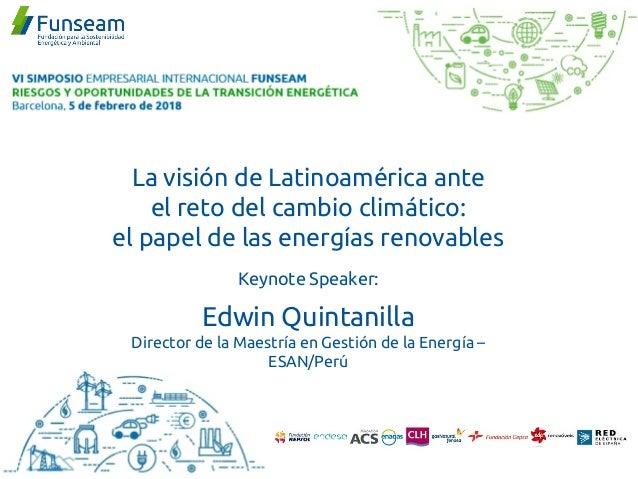La visión de Latinoamérica ante el reto del cambio climático: el papel de las energías renovables Keynote Speaker: Edwin Q...