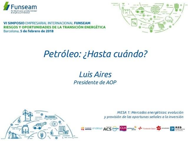Petróleo: ¿Hasta cuándo? Luis Aires Presidente de AOP MESA 1: Mercados energéticos: evolución y provisión de las oportunas...