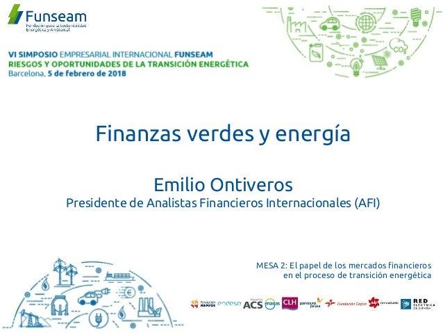 Finanzas verdes y energía Emilio Ontiveros Presidente de Analistas Financieros Internacionales (AFI) MESA 2: El papel de l...