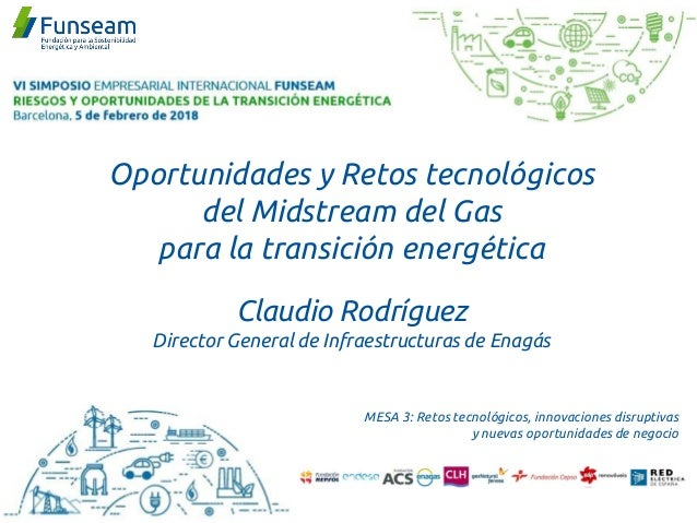 Oportunidades y Retos tecnológicos del Midstream del Gas para la transición energética Claudio Rodríguez Director General ...