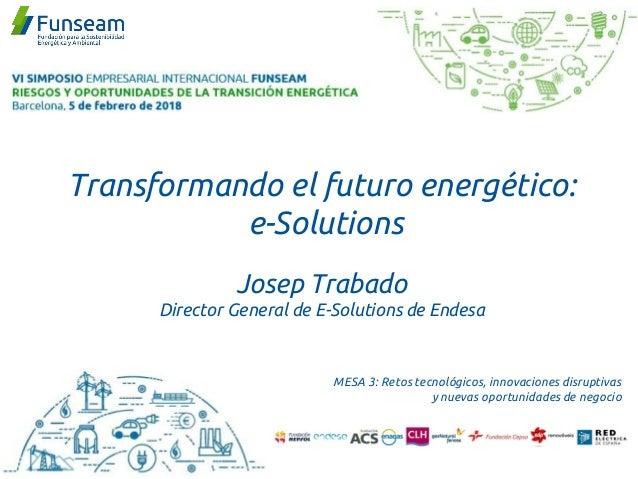 Transformando el futuro energético: e-Solutions Josep Trabado Director General de E-Solutions de Endesa MESA 3: Retos tecn...
