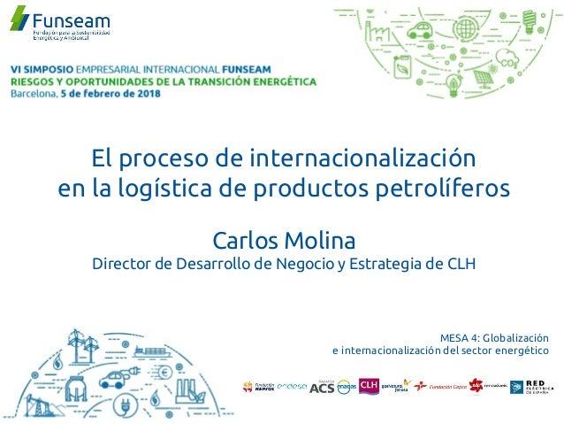 El proceso de internacionalización en la logística de productos petrolíferos Carlos Molina Director de Desarrollo de Negoc...