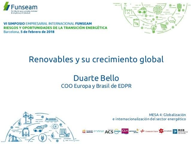 Renovables y su crecimiento global Duarte Bello COO Europa y Brasil de EDPR MESA 4: Globalización e internacionalización d...