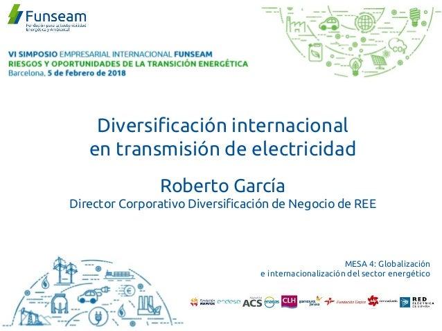 Diversificación internacional en transmisión de electricidad Roberto García Director Corporativo Diversificación de Negoci...