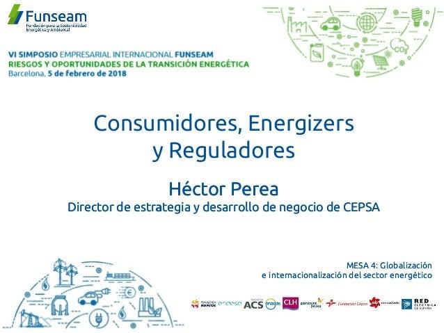 Consumidores, Energizers y Reguladores Héctor Perea Director de estrategia y desarrollo de negocio de CEPSA MESA 4: Global...