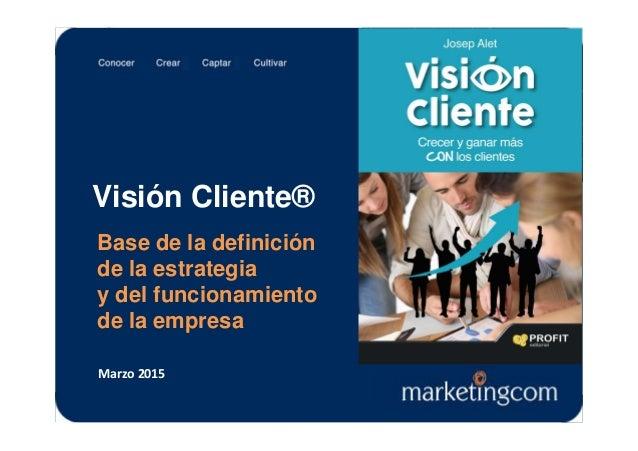 Visión Cliente® Base de la definición de la estrategia y del funcionamiento de la empresa Marzo 2015