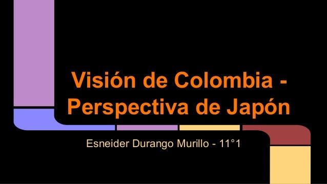 Visión de Colombia Perspectiva de Japón Esneider Durango Murillo - 11°1