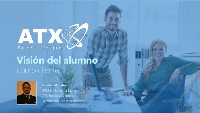 Visión del alumno como cliente. Cristian Morales CRM & Marketing Manager ATX Business Solutions @cristianmg | cristian@atx...