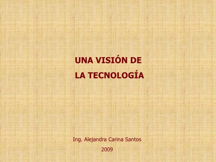 Ing. Alejandra Carina Santos 2009 UNA VISIÓN DE LA TECNOLOGÍA