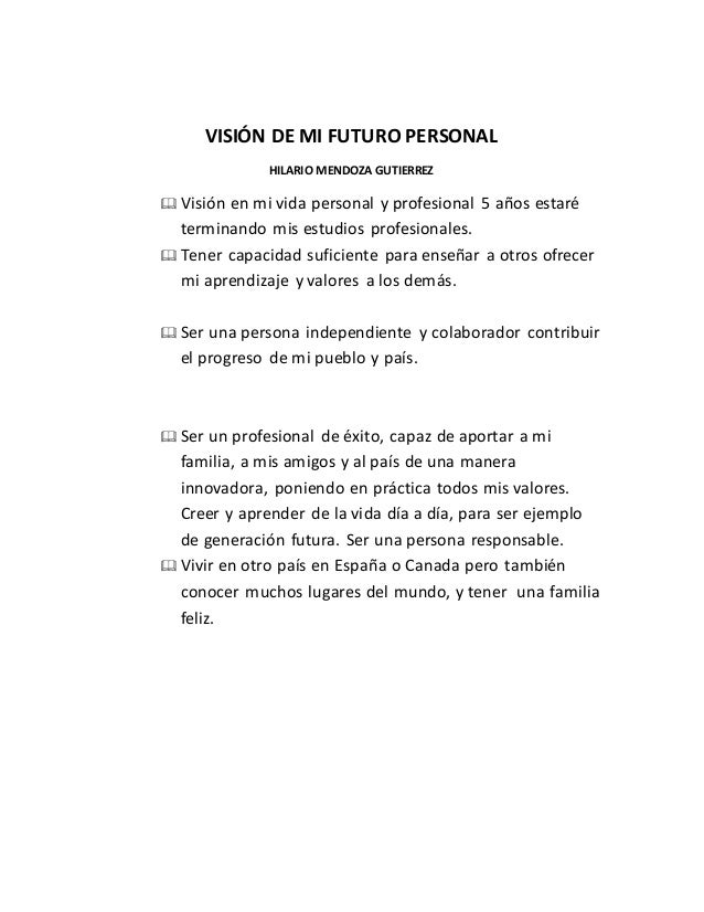 VISIÓN DE MI FUTURO PERSONAL HILARIO MENDOZA GUTIERREZ  Visión en mi vida personal y profesional 5 años estaré terminando...