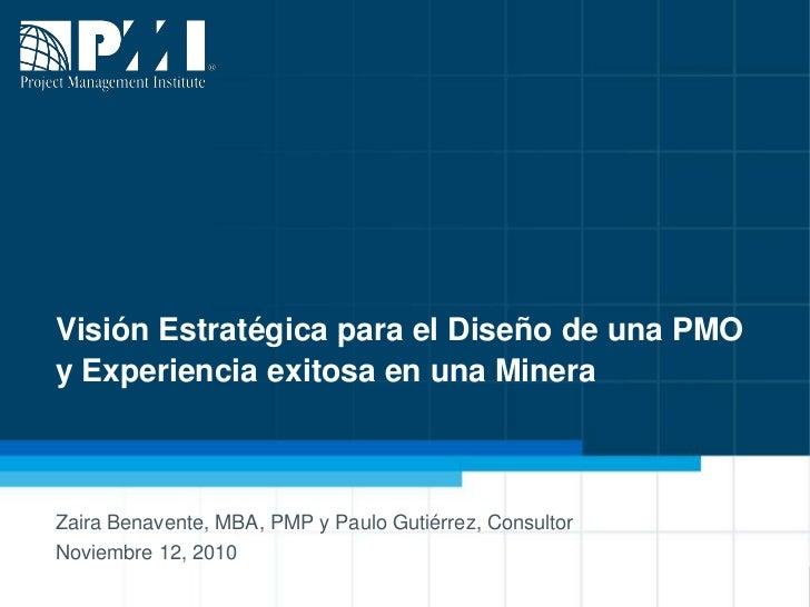 Visión Estratégica para el Diseño de una PMOy Experiencia exitosa en una Minera<br />Zaira Benavente, MBA, PMP y Paulo Gut...