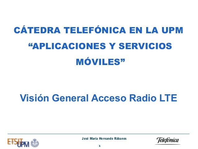 """CÁTEDRA TELEFÓNICA EN LA UPM """"APLICACIONES Y SERVICIOS MÓVILES""""  Visión General Acceso Radio LTE  José María Hernando Rába..."""