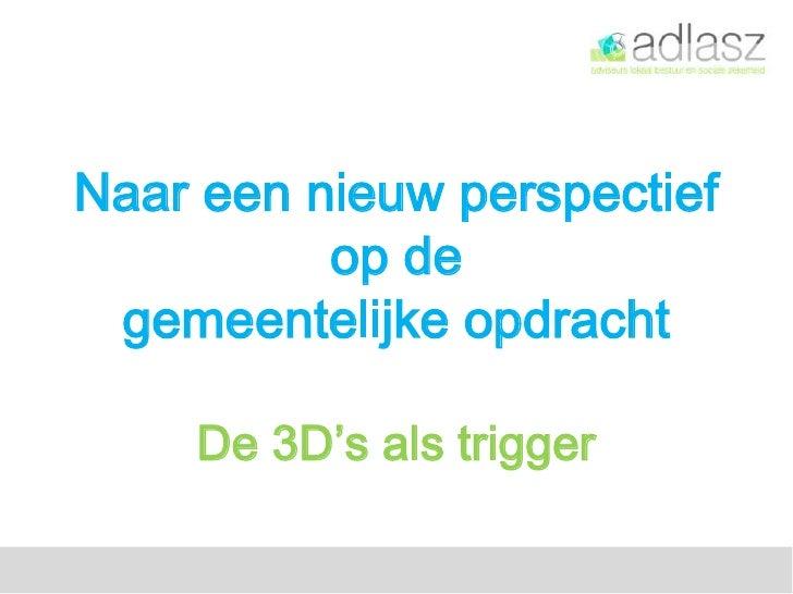 Naar een nieuw perspectief          op de gemeentelijke opdracht    De 3D's als trigger