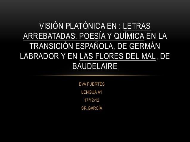VISIÓN PLATÓNICA EN : LETRAS ARREBATADAS. POESÍA Y QUÍMICA EN LA  TRANSICIÓN ESPAÑOLA, DE GERMÁNLABRADOR Y EN LAS FLORES D...