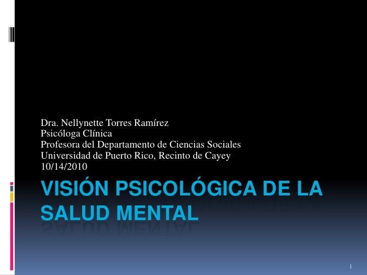 Visión Psicológica de la Salud mental<br />Dra. Nellynette Torres Ramírez<br />Psicóloga Clínica<br />Profesora del Depart...